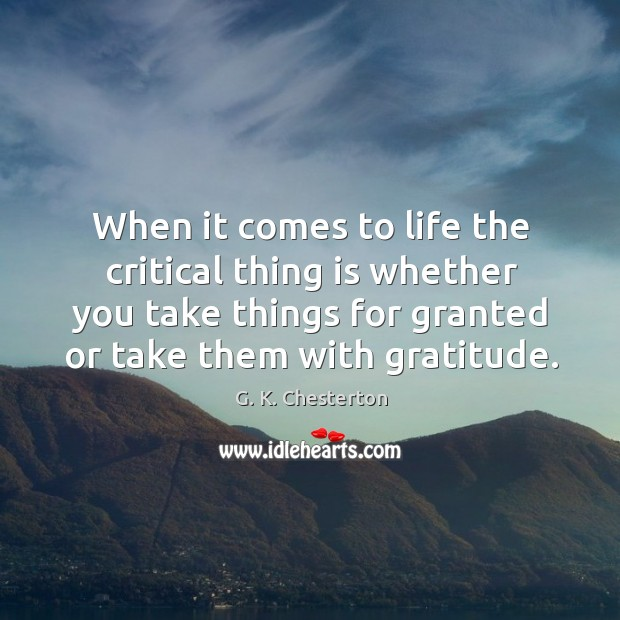 When it comes to life the critical thing is whether you take things for granted or take them with gratitude. G. K. Chesterton Picture Quote