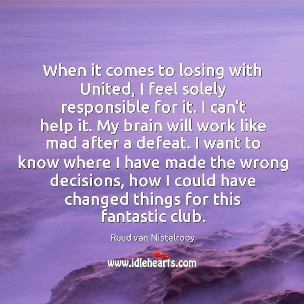 When it comes to losing with united, I feel solely responsible for it. Ruud van Nistelrooy Picture Quote