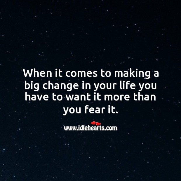 When it comes to making a big change in your life you have to want it more than you fear it. Life Messages Image