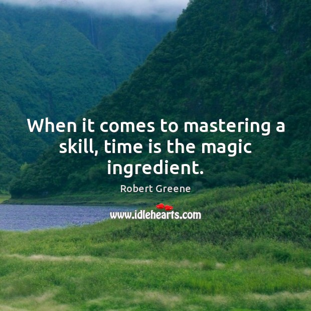 Image, When it comes to mastering a skill, time is the magic ingredient.