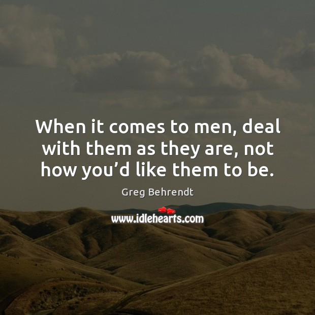 Image, When it comes to men, deal with them as they are, not how you'd like them to be.