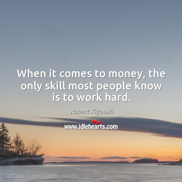 When it comes to money, the only skill most people know is to work hard. Image