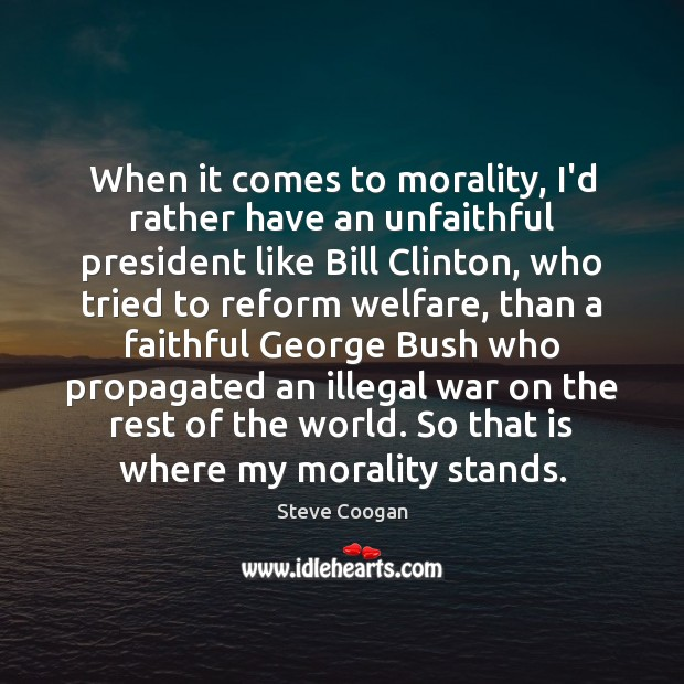 When it comes to morality, I'd rather have an unfaithful president like Steve Coogan Picture Quote