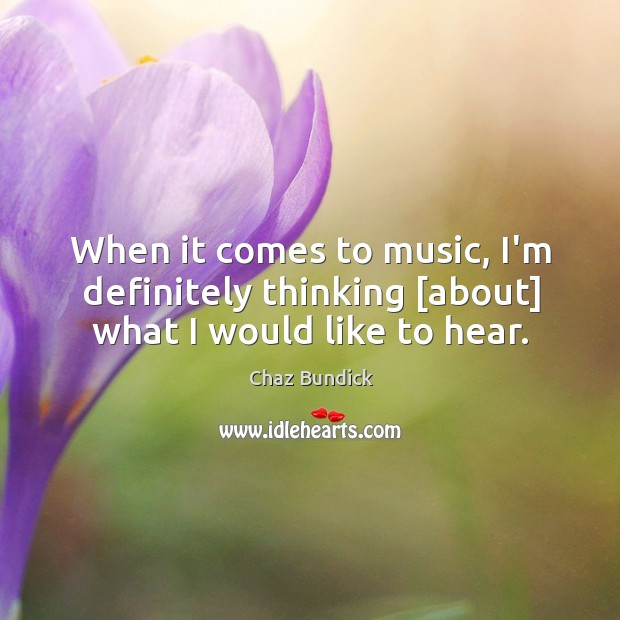 When it comes to music, I'm definitely thinking [about] what I would like to hear. Image