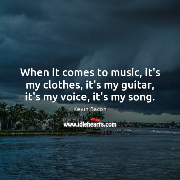 When it comes to music, it's my clothes, it's my guitar, it's my voice, it's my song. Image