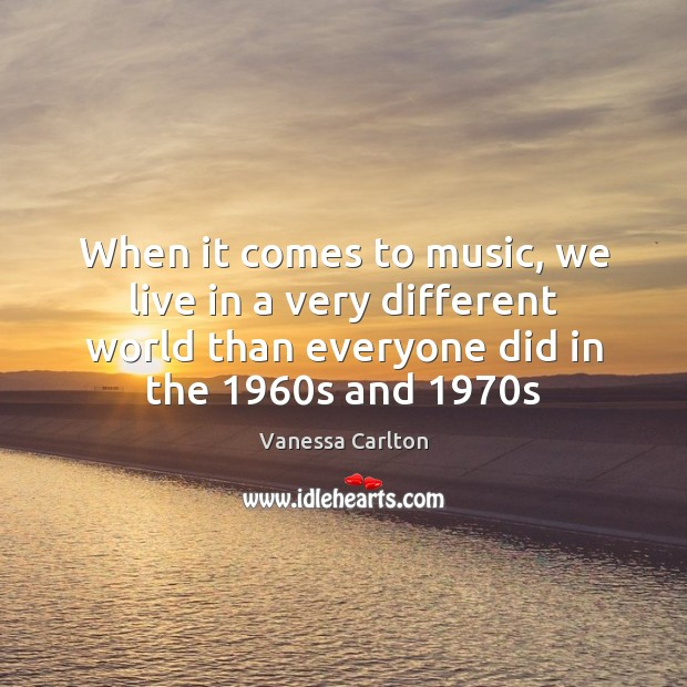 When it comes to music, we live in a very different world Vanessa Carlton Picture Quote