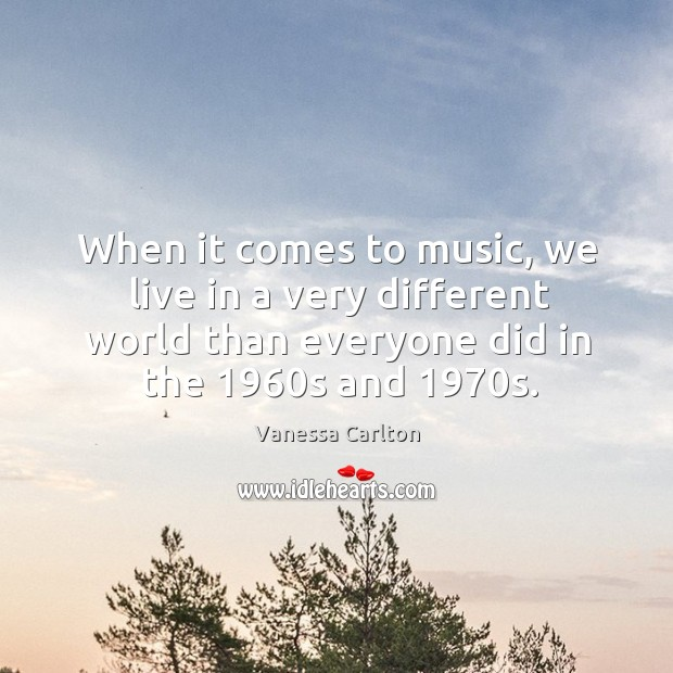 When it comes to music, we live in a very different world than everyone did in the 1960s and 1970s. Vanessa Carlton Picture Quote