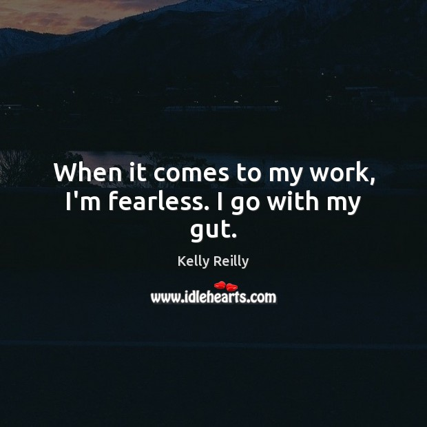 When it comes to my work, I'm fearless. I go with my gut. Kelly Reilly Picture Quote