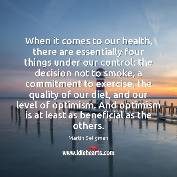 When it comes to our health, there are essentially four things under Martin Seligman Picture Quote