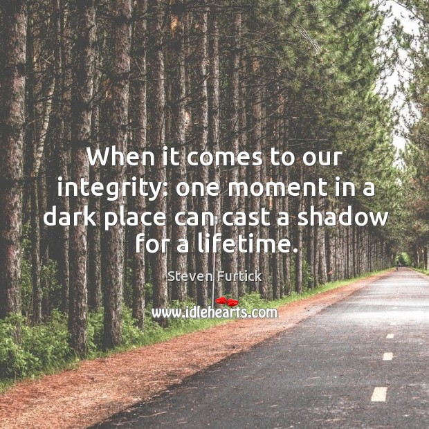 When it comes to our integrity: one moment in a dark place Steven Furtick Picture Quote