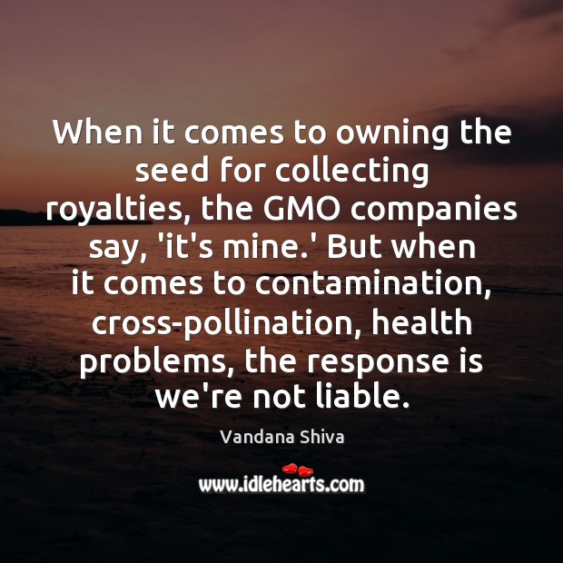 When it comes to owning the seed for collecting royalties, the GMO Vandana Shiva Picture Quote