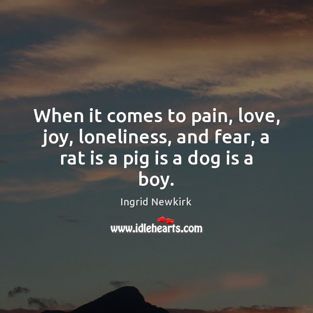 When it comes to pain, love, joy, loneliness, and fear, a rat is a pig is a dog is a boy. Image