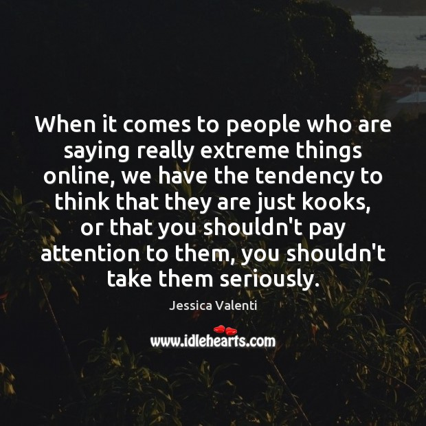 When it comes to people who are saying really extreme things online, Jessica Valenti Picture Quote