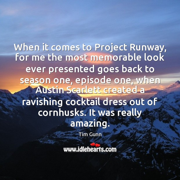 When it comes to Project Runway, for me the most memorable look Tim Gunn Picture Quote
