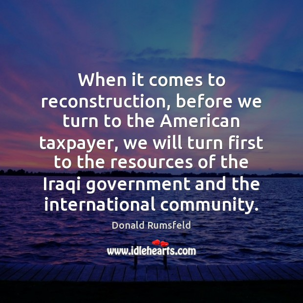 When it comes to reconstruction, before we turn to the American taxpayer, Donald Rumsfeld Picture Quote