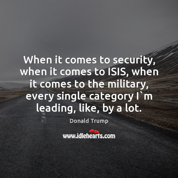 When it comes to security, when it comes to ISIS, when it Donald Trump Picture Quote