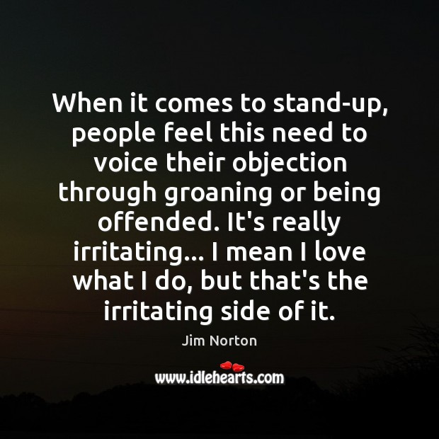 When it comes to stand-up, people feel this need to voice their Image