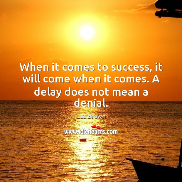 When it comes to success, it will come when it comes. A delay does not mean a denial. Les Brown Picture Quote
