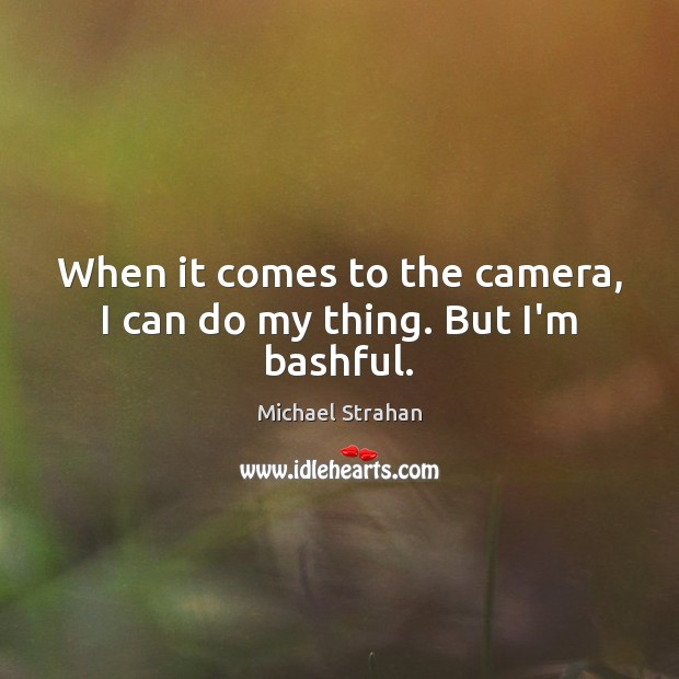 When it comes to the camera, I can do my thing. But I'm bashful. Michael Strahan Picture Quote