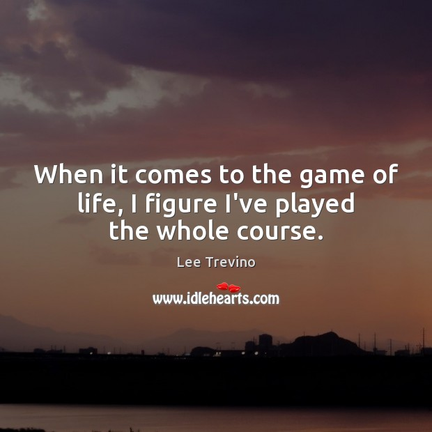Image, When it comes to the game of life, I figure I've played the whole course.