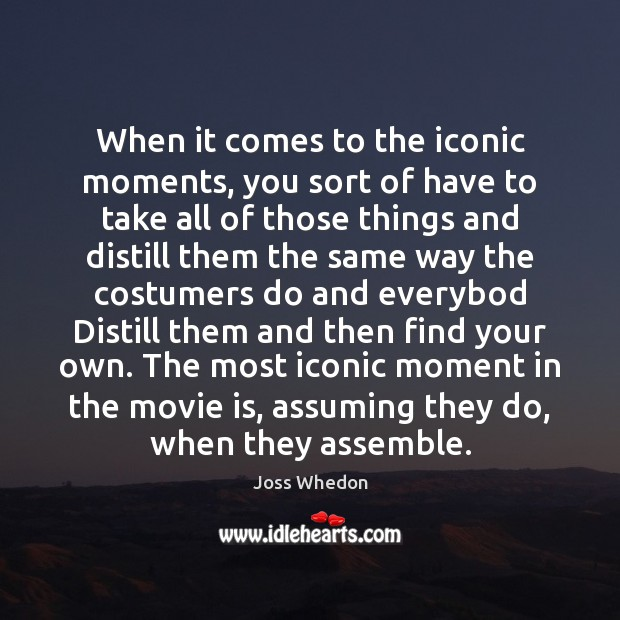 When it comes to the iconic moments, you sort of have to Joss Whedon Picture Quote