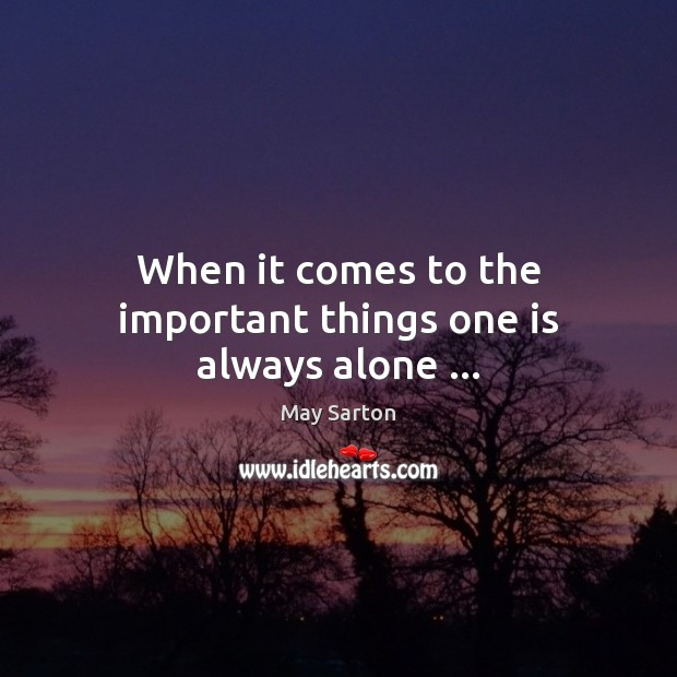 When it comes to the important things one is always alone … May Sarton Picture Quote