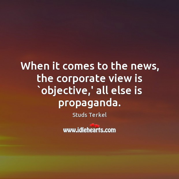 When it comes to the news, the corporate view is `objective,' all else is propaganda. Image