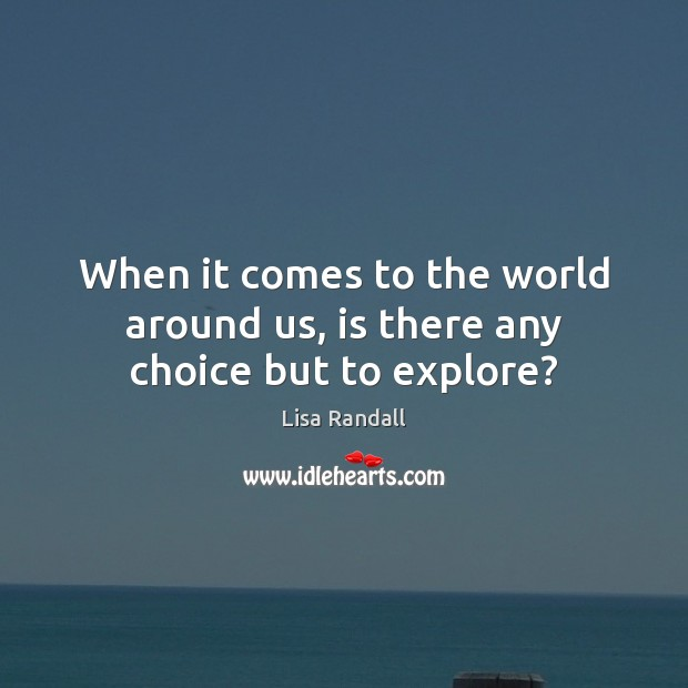 When it comes to the world around us, is there any choice but to explore? Lisa Randall Picture Quote