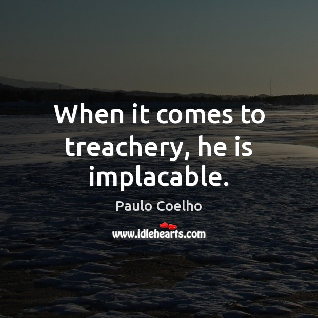 When it comes to treachery, he is implacable. Paulo Coelho Picture Quote
