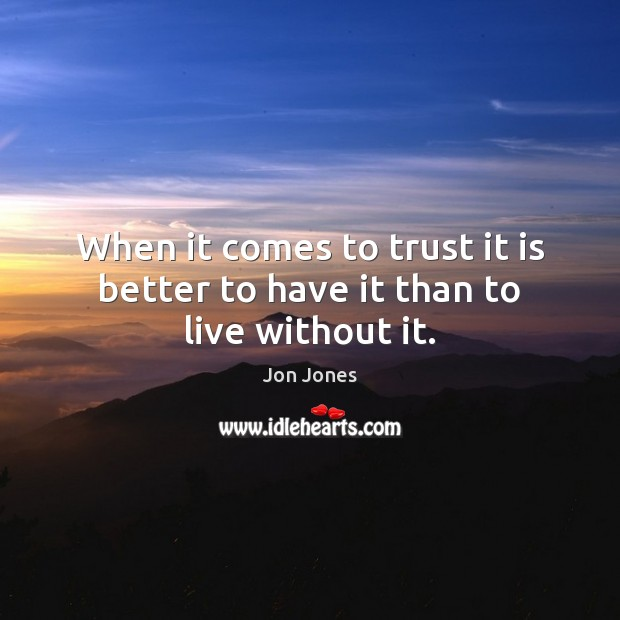 When it comes to trust it is better to have it than to live without it. Jon Jones Picture Quote