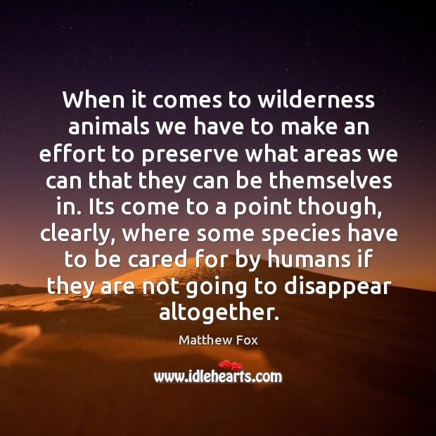 When it comes to wilderness animals we have to make an effort Matthew Fox Picture Quote