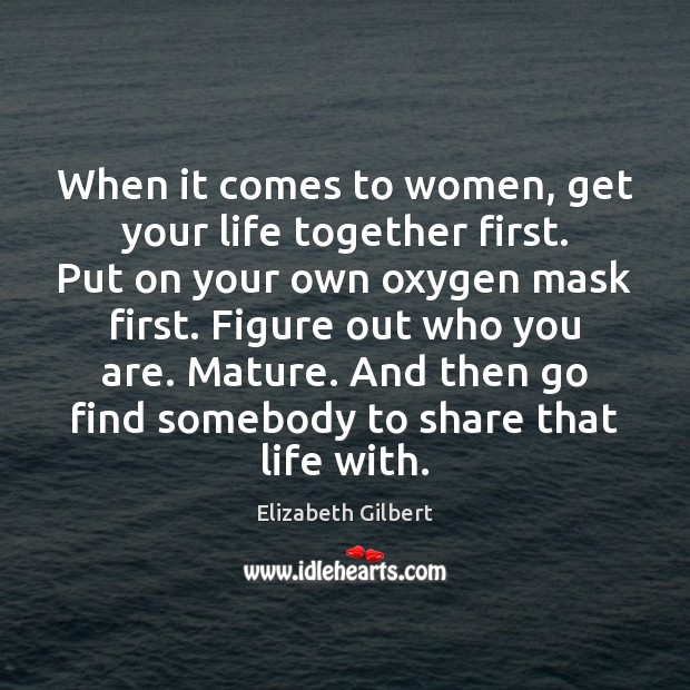 When it comes to women, get your life together first. Put on Elizabeth Gilbert Picture Quote