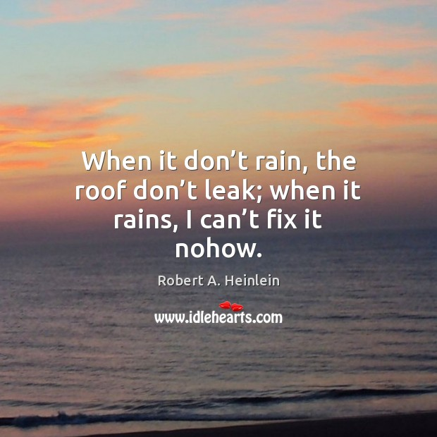When it don't rain, the roof don't leak; when it rains, I can't fix it nohow. Robert A. Heinlein Picture Quote