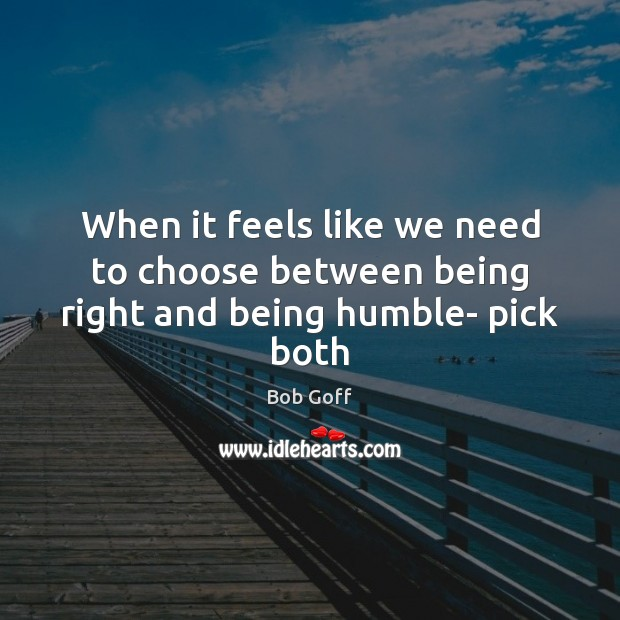 When it feels like we need to choose between being right and being humble- pick both Bob Goff Picture Quote