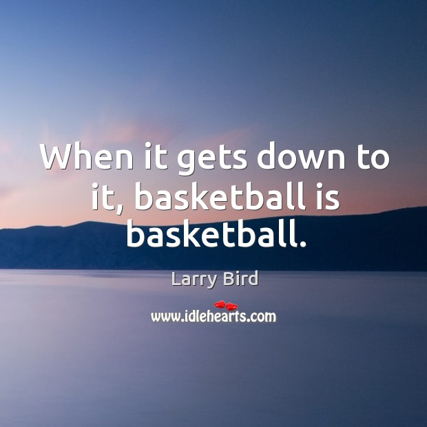 When it gets down to it, basketball is basketball. Larry Bird Picture Quote