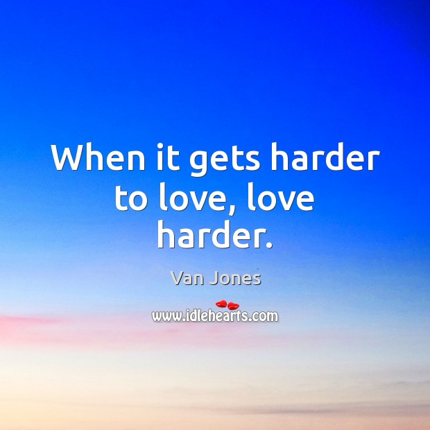 When it gets harder to love, love harder. Image