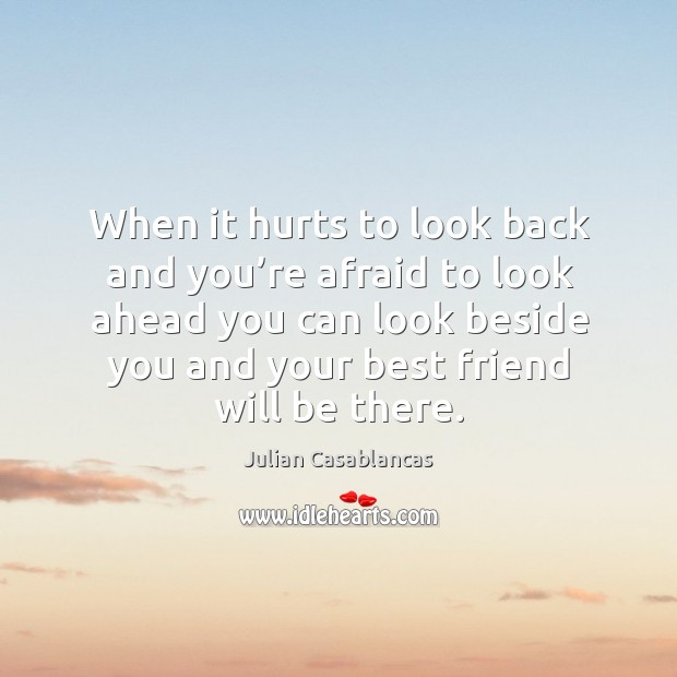 When it hurts to look back and you're afraid to look ahead you can look beside you and your best friend will be there. Image