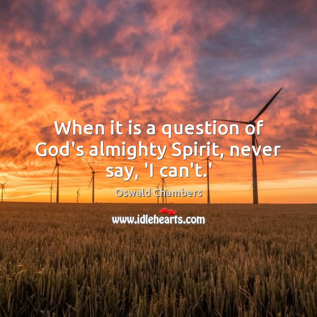 Image, When it is a question of God's almighty Spirit, never say, 'I can't.'