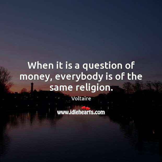 When it is a question of money, everybody is of the same religion. Voltaire Picture Quote