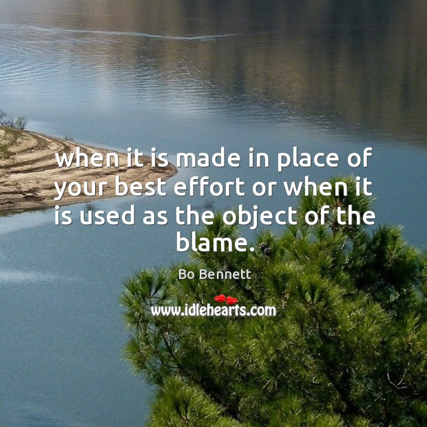 When it is made in place of your best effort or when it is used as the object of the blame. Bo Bennett Picture Quote