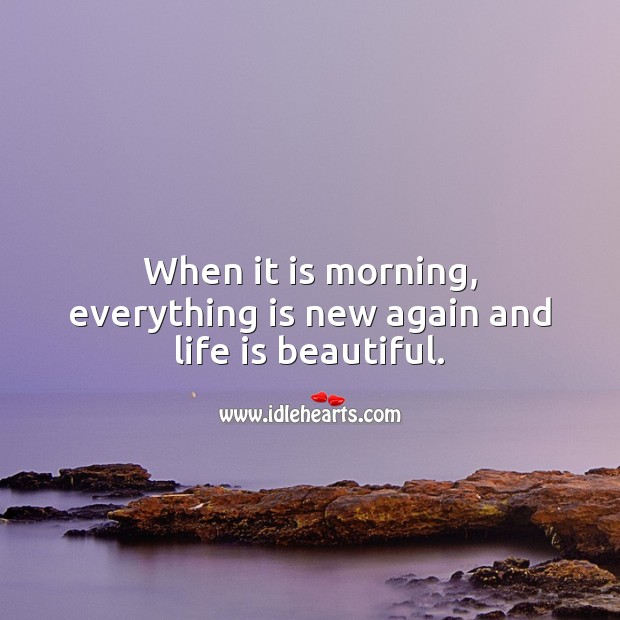 When it is morning, everything is new again and life is beautiful. Life is Beautiful Quotes Image