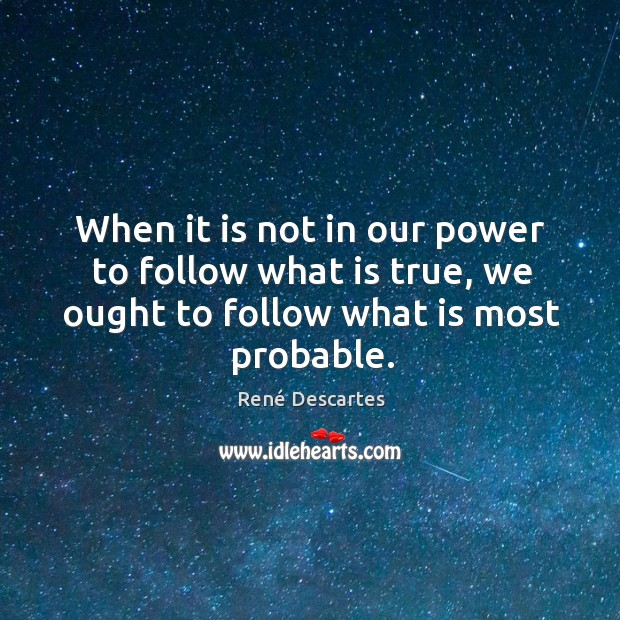 When it is not in our power to follow what is true, we ought to follow what is most probable. Image