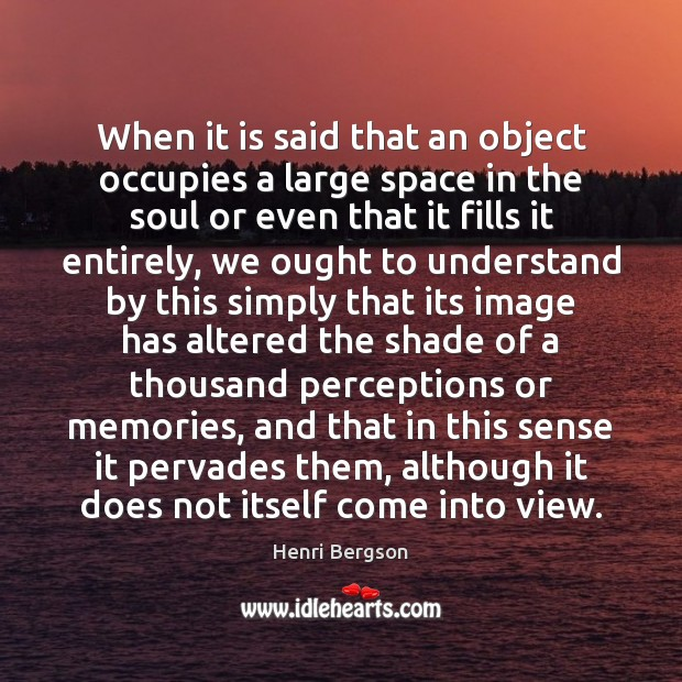 When it is said that an object occupies a large space in Henri Bergson Picture Quote