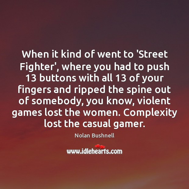 When it kind of went to 'Street Fighter', where you had to Nolan Bushnell Picture Quote