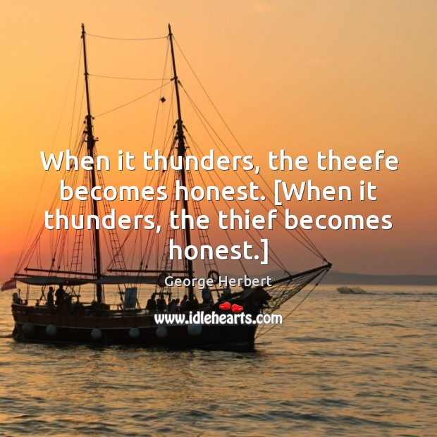 When it thunders, the theefe becomes honest. [When it thunders, the thief becomes honest.] George Herbert Picture Quote