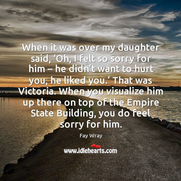 When it was over my daughter said, 'oh, I felt so sorry for him – he didn't want to hurt you, he liked you.' Fay Wray Picture Quote