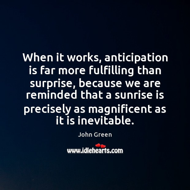 When it works, anticipation is far more fulfilling than surprise, because we John Green Picture Quote