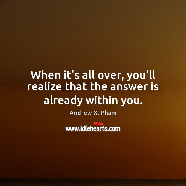 Image, When it's all over, you'll realize that the answer is already within you.