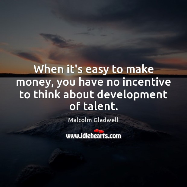 When it's easy to make money, you have no incentive to think about development of talent. Malcolm Gladwell Picture Quote