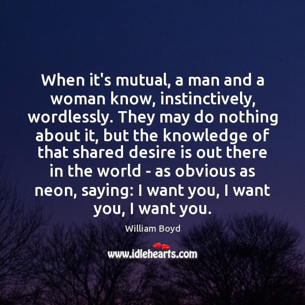 When it's mutual, a man and a woman know, instinctively, wordlessly. They Desire Quotes Image